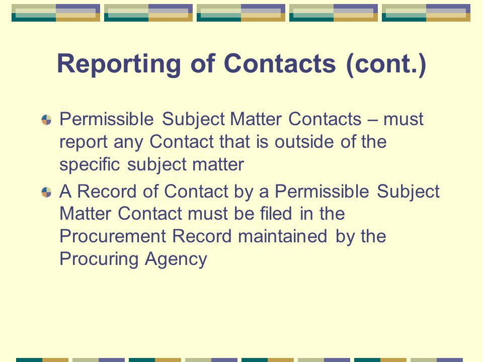 Reporting of Contacts (cont.) Permissible Subject Matter Contacts – must report any Contact that is outside of the specific subject matter A Record of Contact by a Permissible Subject Matter Contact must be filed in the Procurement Record maintained by the Procuring Agency