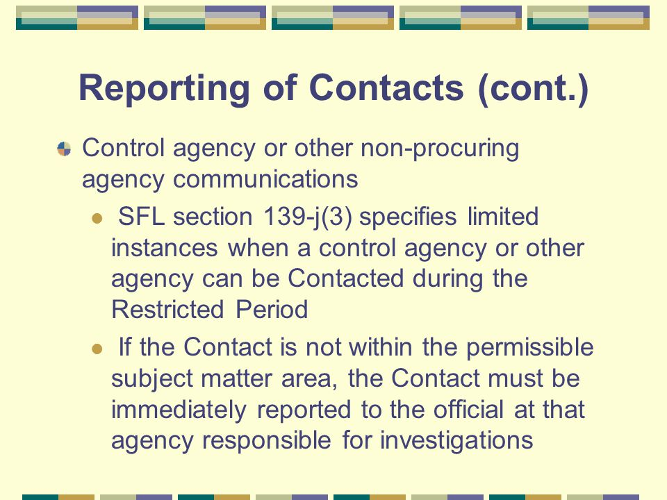 Reporting of Contacts (cont.) Control agency or other non-procuring agency communications SFL section 139-j(3) specifies limited instances when a control agency or other agency can be Contacted during the Restricted Period If the Contact is not within the permissible subject matter area, the Contact must be immediately reported to the official at that agency responsible for investigations