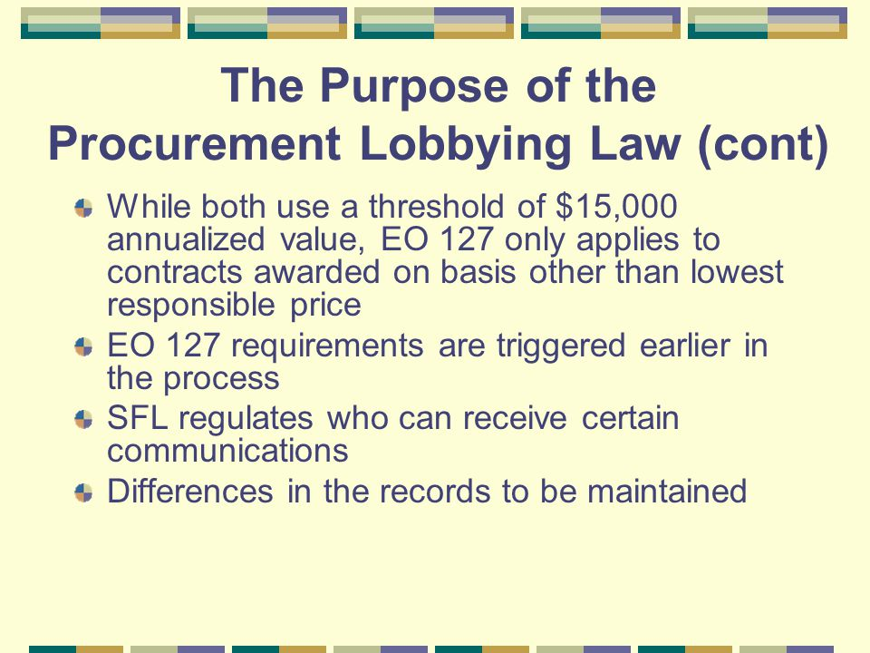 While both use a threshold of $15,000 annualized value, EO 127 only applies to contracts awarded on basis other than lowest responsible price EO 127 requirements are triggered earlier in the process SFL regulates who can receive certain communications Differences in the records to be maintained The Purpose of the Procurement Lobbying Law (cont)