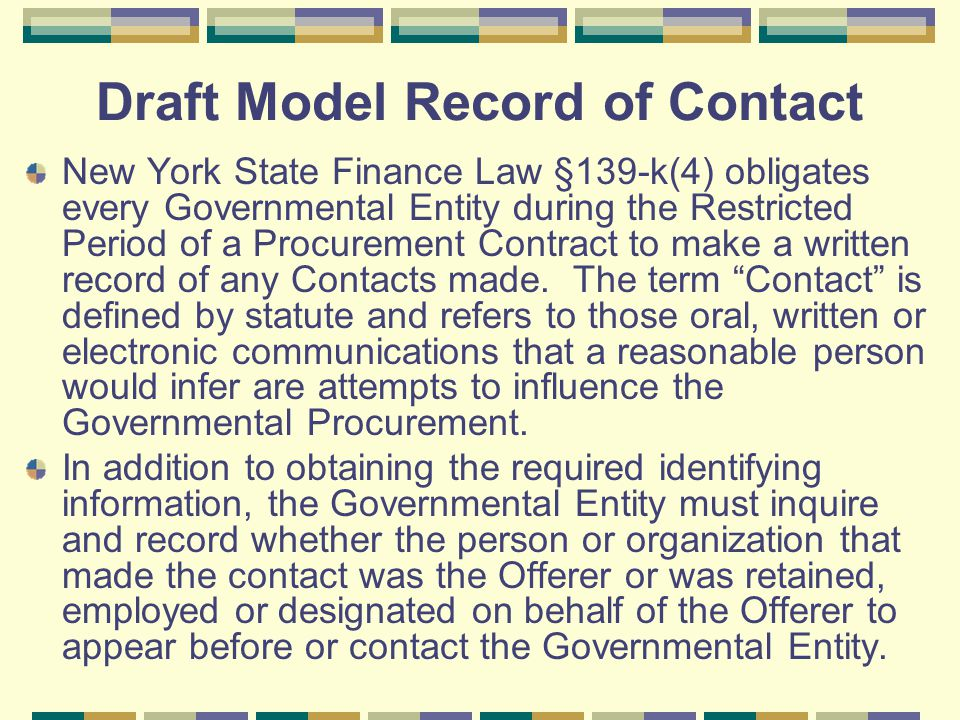 Draft Model Record of Contact New York State Finance Law §139-k(4) obligates every Governmental Entity during the Restricted Period of a Procurement Contract to make a written record of any Contacts made.