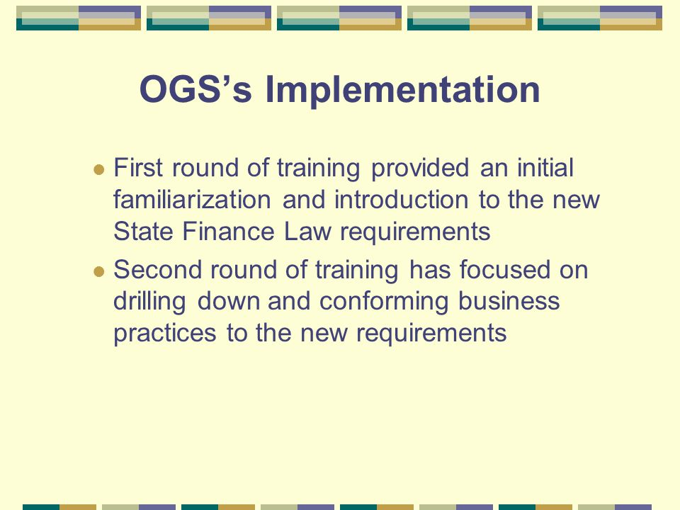 OGSs Implementation First round of training provided an initial familiarization and introduction to the new State Finance Law requirements Second round of training has focused on drilling down and conforming business practices to the new requirements