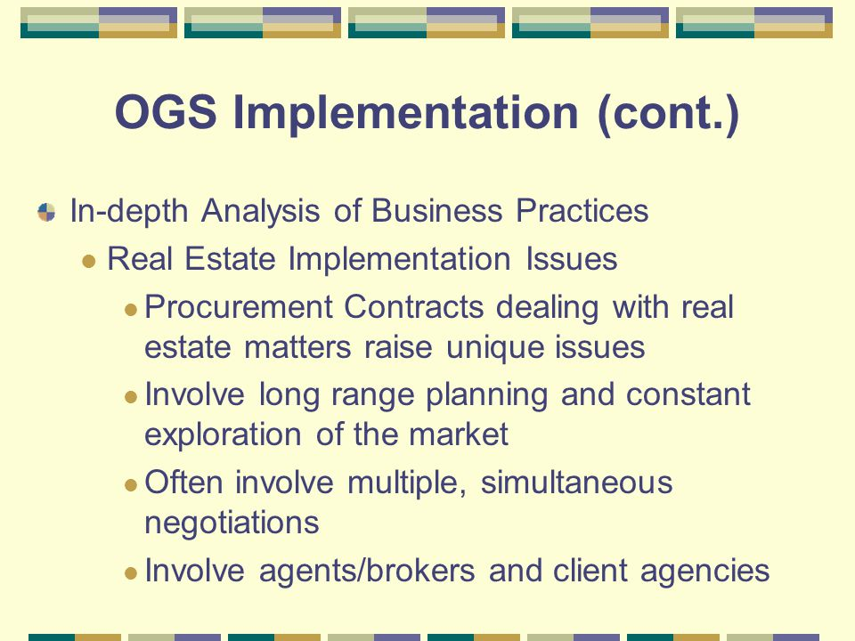OGS Implementation (cont.) In-depth Analysis of Business Practices Real Estate Implementation Issues Procurement Contracts dealing with real estate matters raise unique issues Involve long range planning and constant exploration of the market Often involve multiple, simultaneous negotiations Involve agents/brokers and client agencies