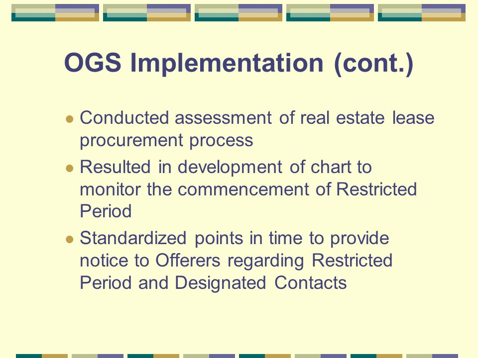 OGS Implementation (cont.) Conducted assessment of real estate lease procurement process Resulted in development of chart to monitor the commencement of Restricted Period Standardized points in time to provide notice to Offerers regarding Restricted Period and Designated Contacts