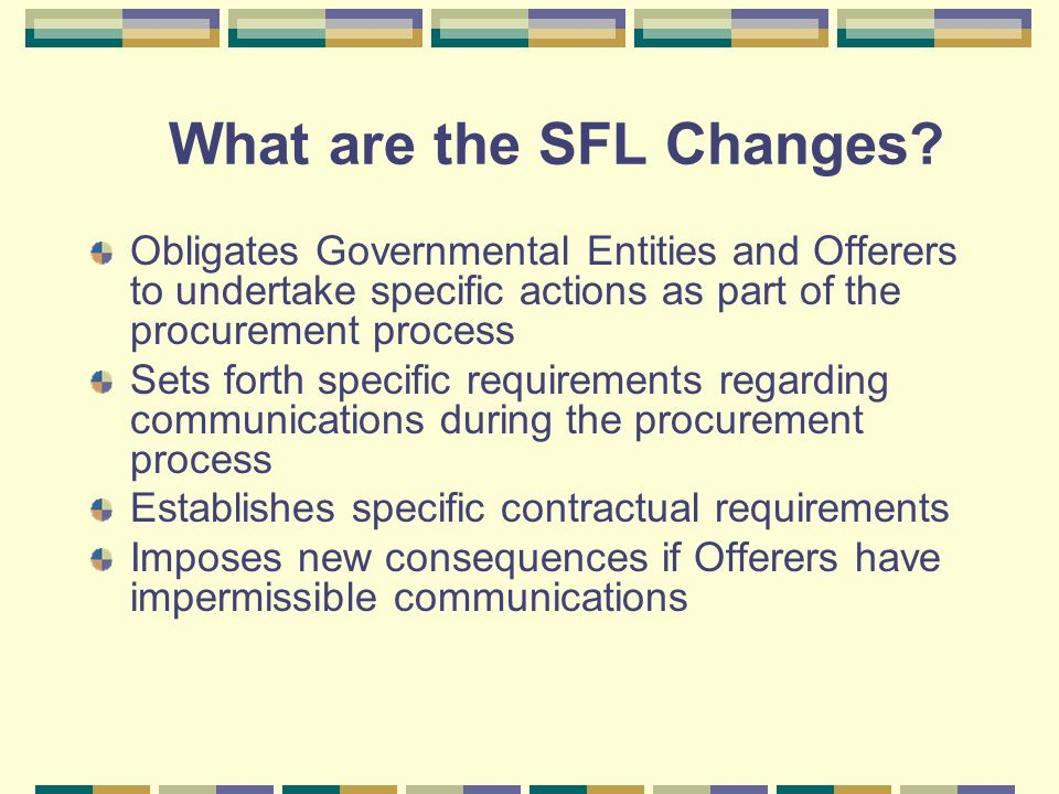 What are the SFL Changes? Obligates Governmental Entities and Offerers to undertake specific actions as part of the procurement process Sets forth spe