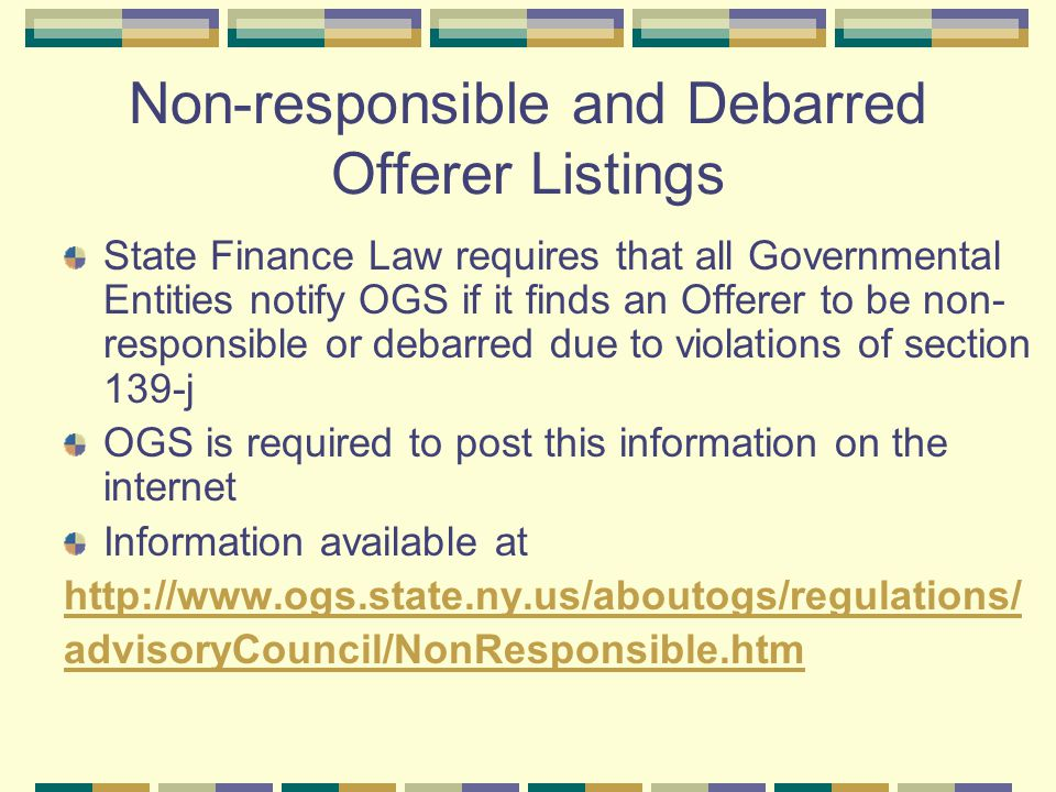 Non-responsible and Debarred Offerer Listings State Finance Law requires that all Governmental Entities notify OGS if it finds an Offerer to be non- responsible or debarred due to violations of section 139-j OGS is required to post this information on the internet Information available at http://www.ogs.state.ny.us/aboutogs/regulations/ advisoryCouncil/NonResponsible.htm