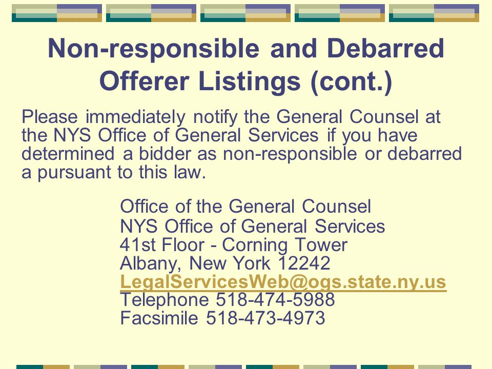Non-responsible and Debarred Offerer Listings (cont.) Please immediately notify the General Counsel at the NYS Office of General Services if you have determined a bidder as non-responsible or debarred a pursuant to this law.