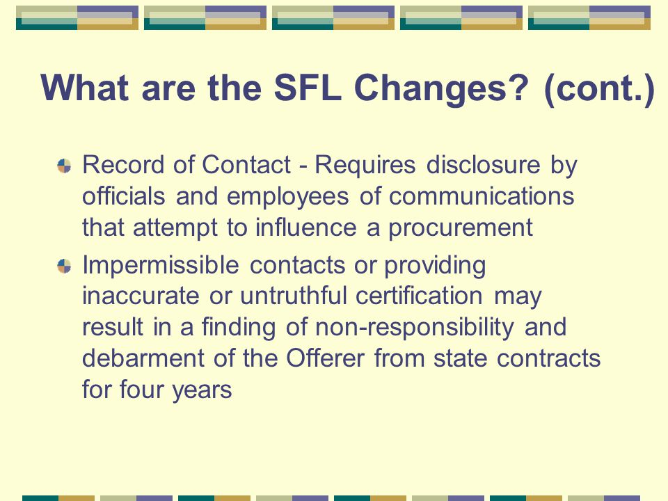 What are the SFL Changes? (cont.) Record of Contact - Requires disclosure by officials and employees of communications that attempt to influence a pro