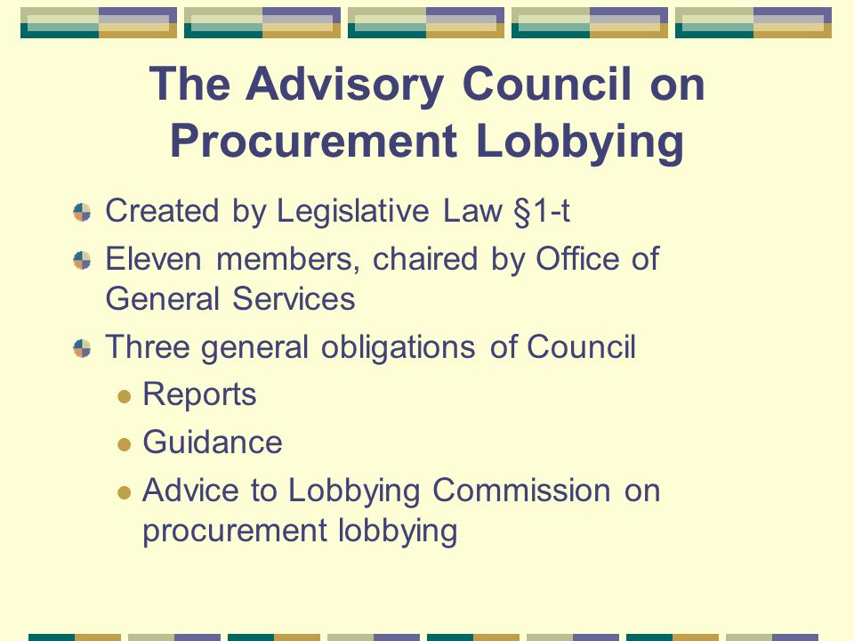 The Advisory Council on Procurement Lobbying Created by Legislative Law §1-t Eleven members, chaired by Office of General Services Three general oblig