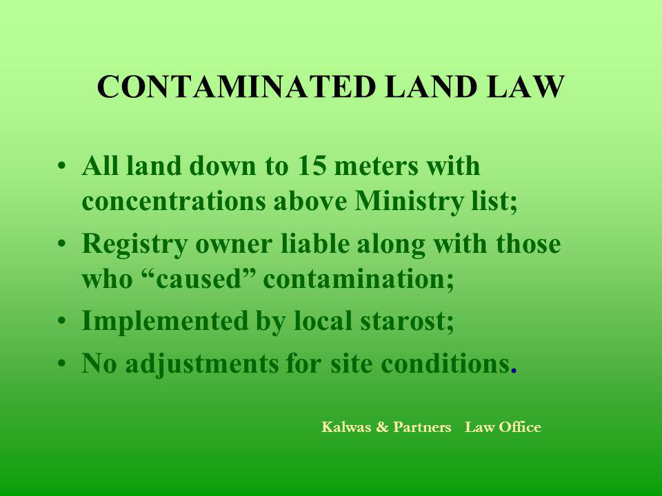 CONTAMINATED LAND LAW All land down to 15 meters with concentrations above Ministry list; Registry owner liable along with those who caused contamination; Implemented by local starost; No adjustments for site conditions.