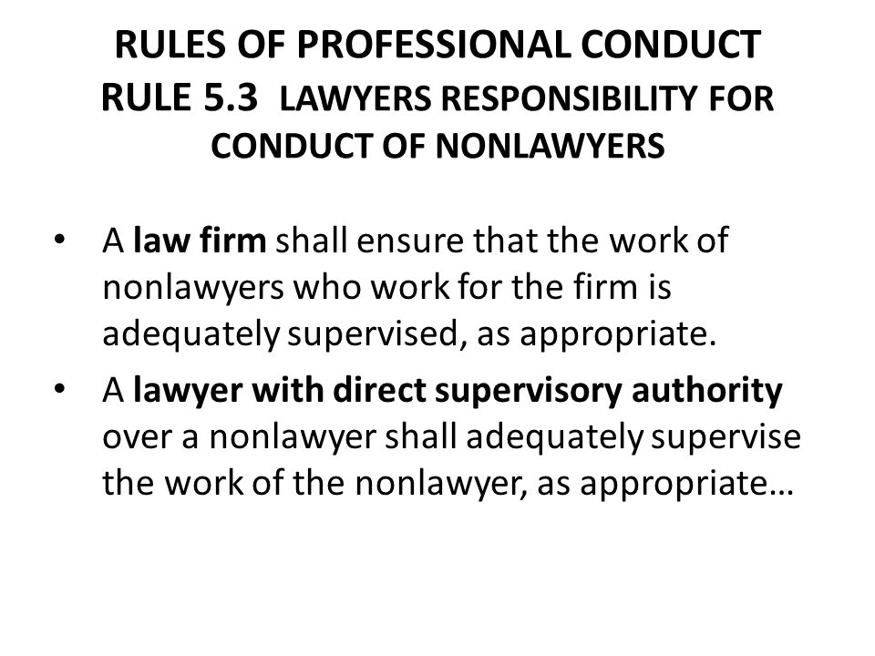 RULES OF PROFESSIONAL CONDUCT RULE 5.3 LAWYERS RESPONSIBILITY FOR CONDUCT OF NONLAWYERS A law firm shall ensure that the work of nonlawyers who work f