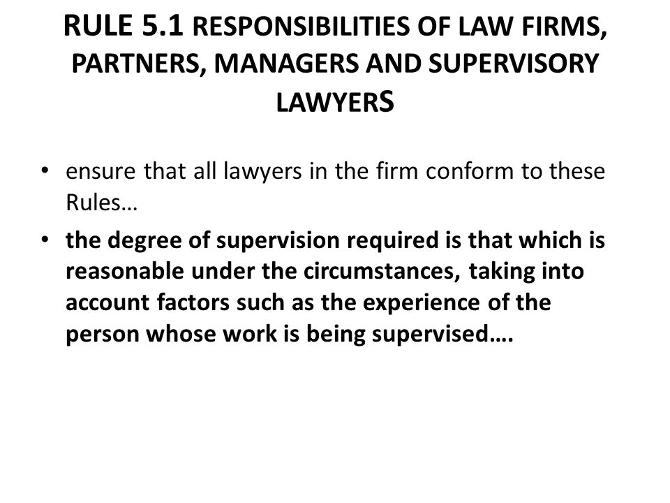 RULE 5.1 RESPONSIBILITIES OF LAW FIRMS, PARTNERS, MANAGERS AND SUPERVISORY LAWYER S ensure that all lawyers in the firm conform to these Rules… the de