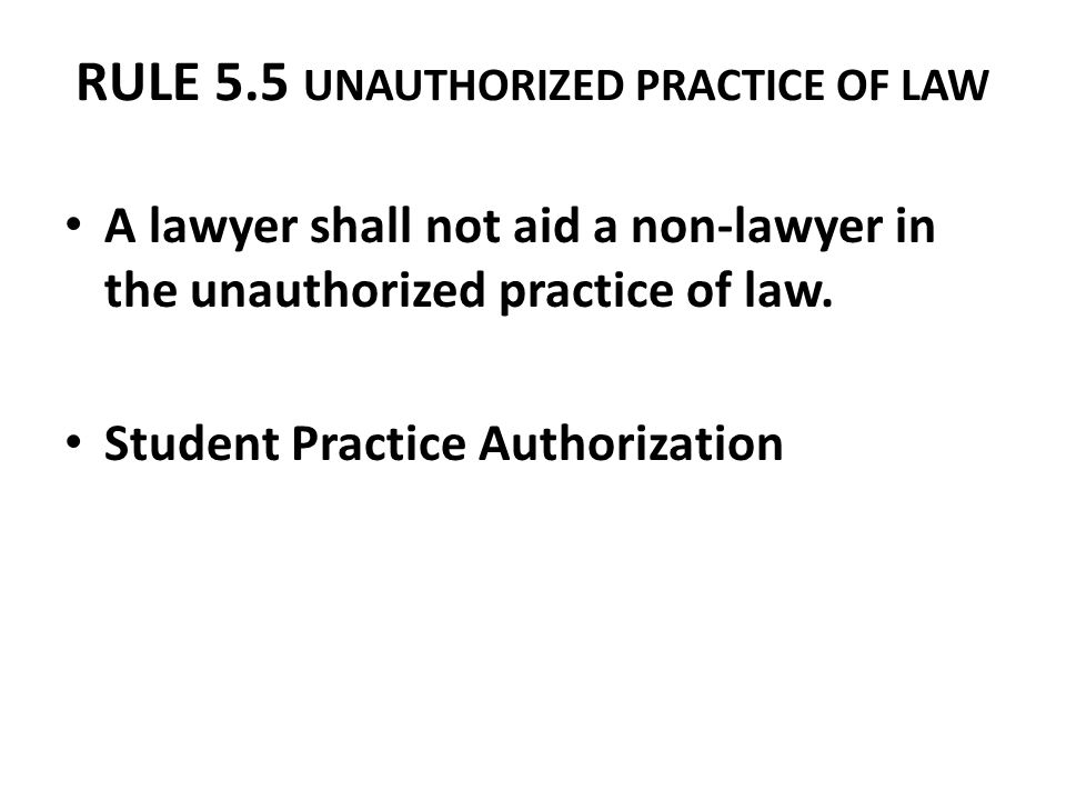 RULE 5.5 UNAUTHORIZED PRACTICE OF LAW A lawyer shall not aid a non-lawyer in the unauthorized practice of law. Student Practice Authorization