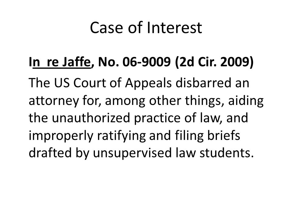 Case of Interest In re Jaffe, No. 06-9009 (2d Cir. 2009) The US Court of Appeals disbarred an attorney for, among other things, aiding the unauthorize