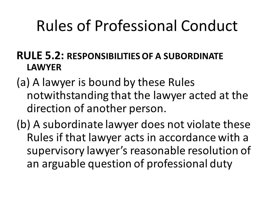 Rules of Professional Conduct RULE 5.2: RESPONSIBILITIES OF A SUBORDINATE LAWYER (a) A lawyer is bound by these Rules notwithstanding that the lawyer