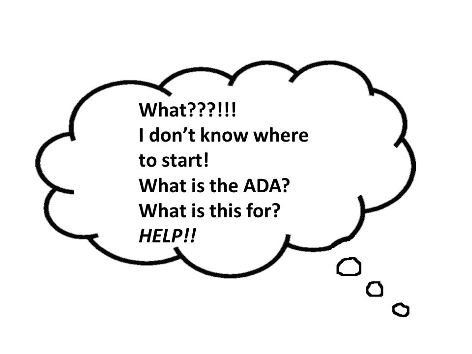 What???!!! I dont know where to start! What is the ADA? What is this for? HELP!!