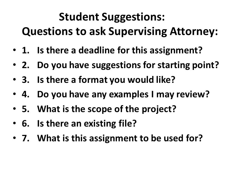 Student Suggestions: Questions to ask Supervising Attorney: 1.Is there a deadline for this assignment? 2. Do you have suggestions for starting point?