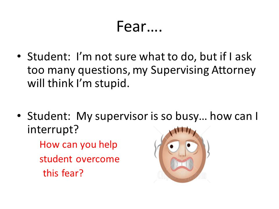 Fear…. Student: Im not sure what to do, but if I ask too many questions, my Supervising Attorney will think Im stupid. Student: My supervisor is so bu