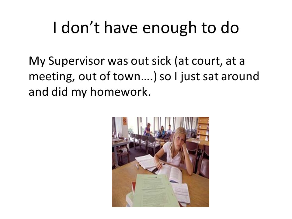 I dont have enough to do My Supervisor was out sick (at court, at a meeting, out of town….) so I just sat around and did my homework.