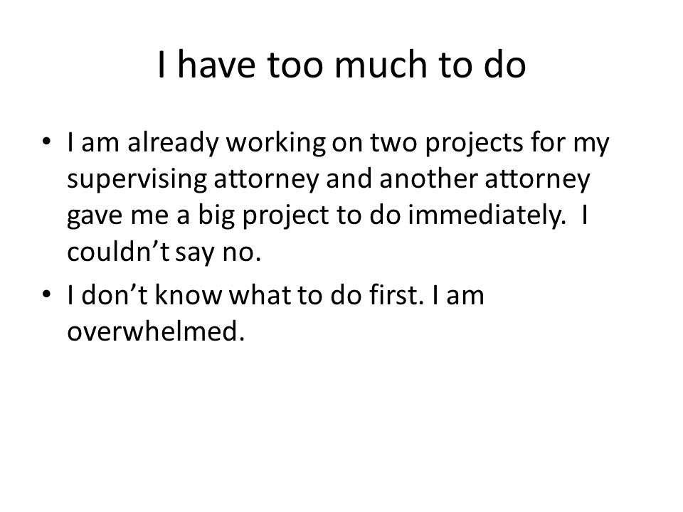 I have too much to do I am already working on two projects for my supervising attorney and another attorney gave me a big project to do immediately. I