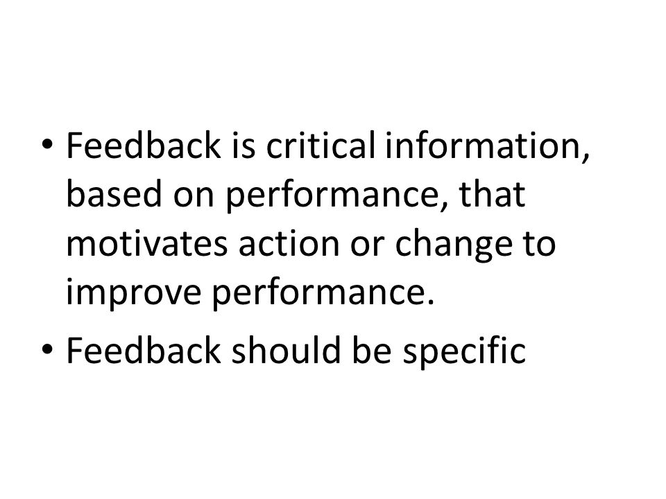Feedback is critical information, based on performance, that motivates action or change to improve performance. Feedback should be specific