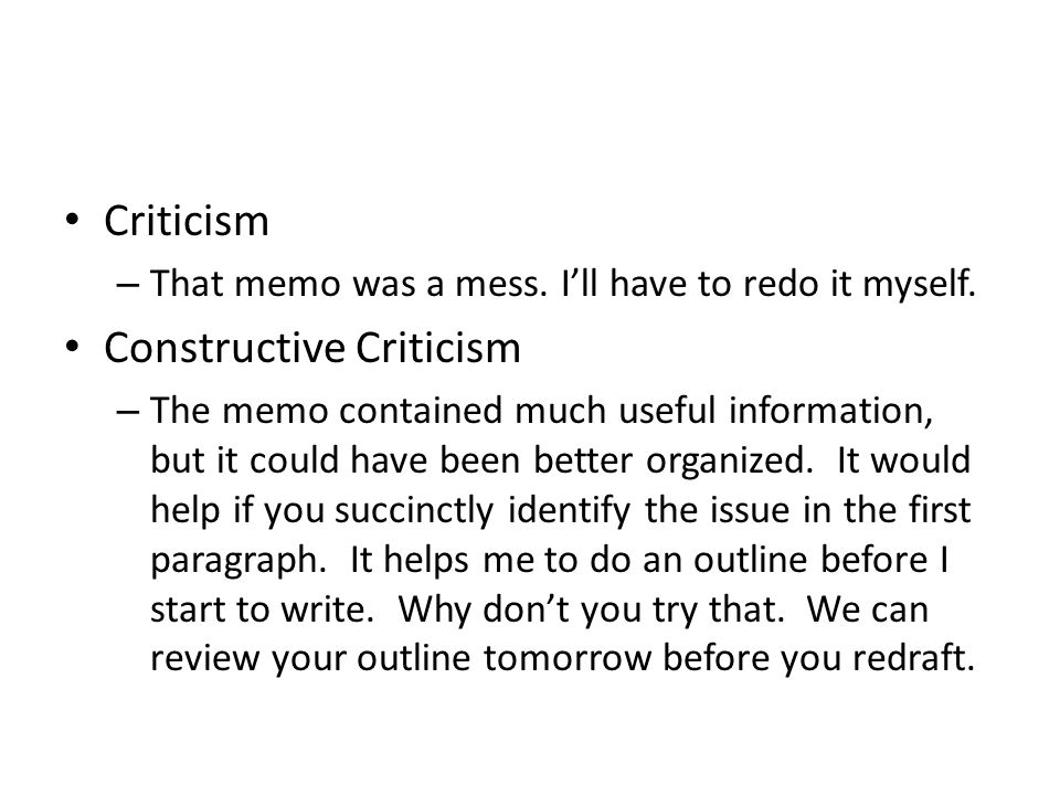 Criticism – That memo was a mess. Ill have to redo it myself. Constructive Criticism – The memo contained much useful information, but it could have b