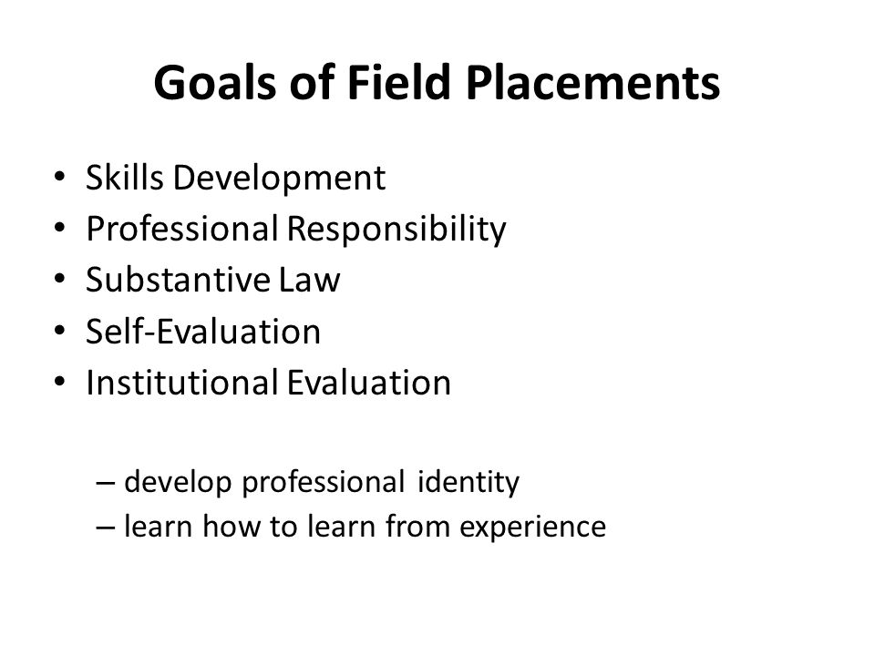 Goals of Field Placements Skills Development Professional Responsibility Substantive Law Self-Evaluation Institutional Evaluation – develop profession