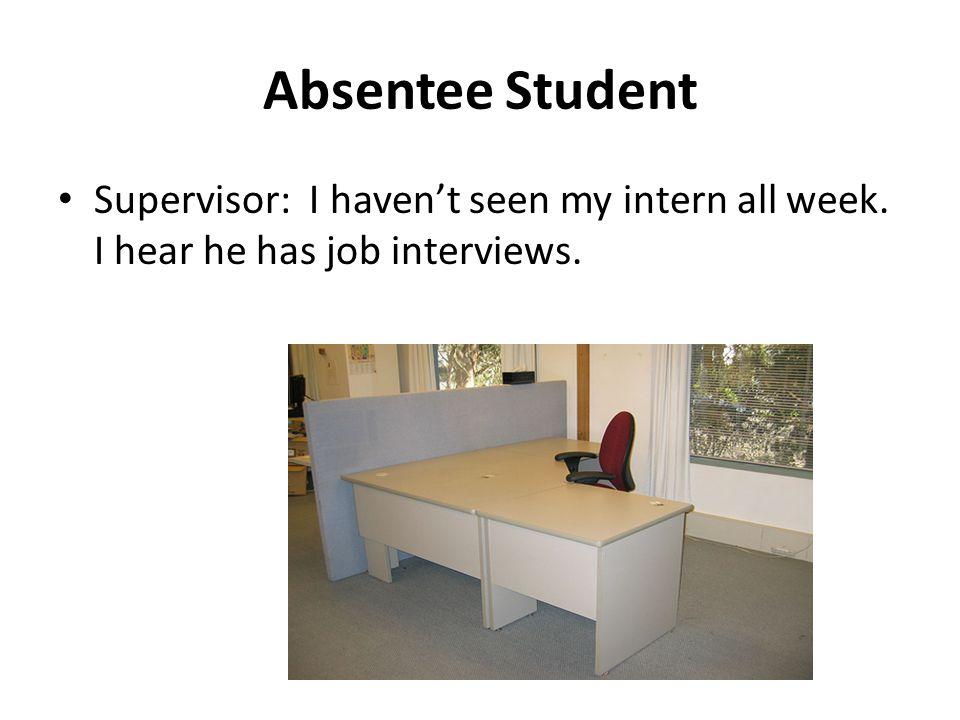 Absentee Student Supervisor: I havent seen my intern all week. I hear he has job interviews.
