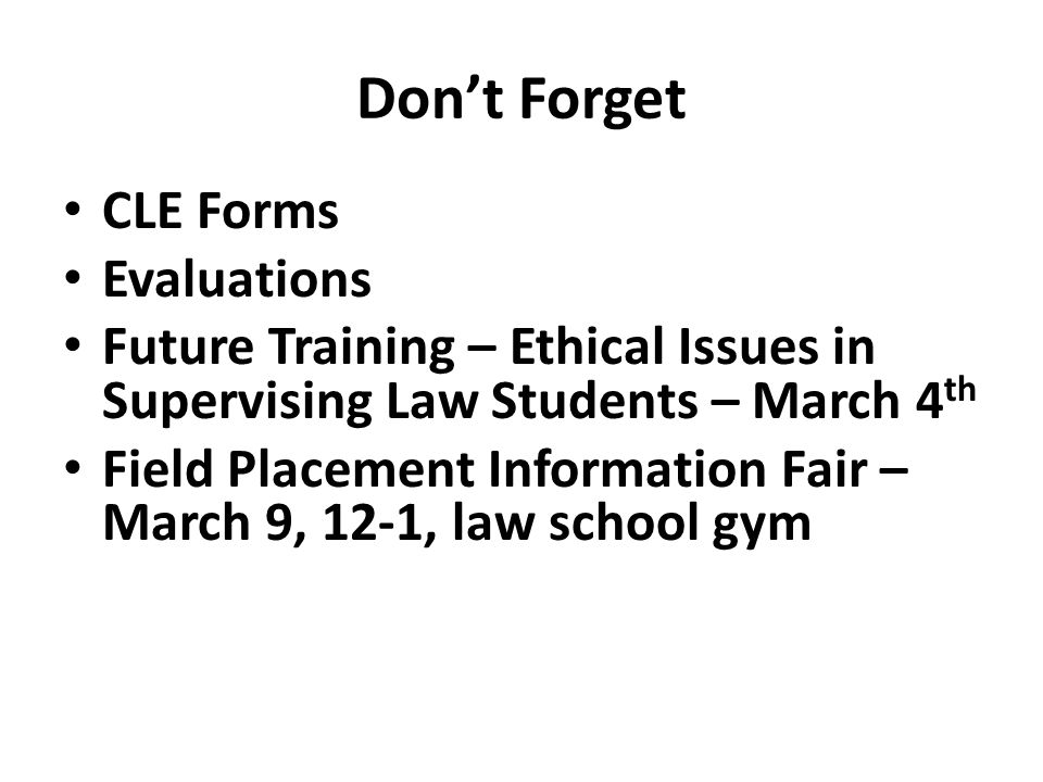 Dont Forget CLE Forms Evaluations Future Training – Ethical Issues in Supervising Law Students – March 4 th Field Placement Information Fair – March 9