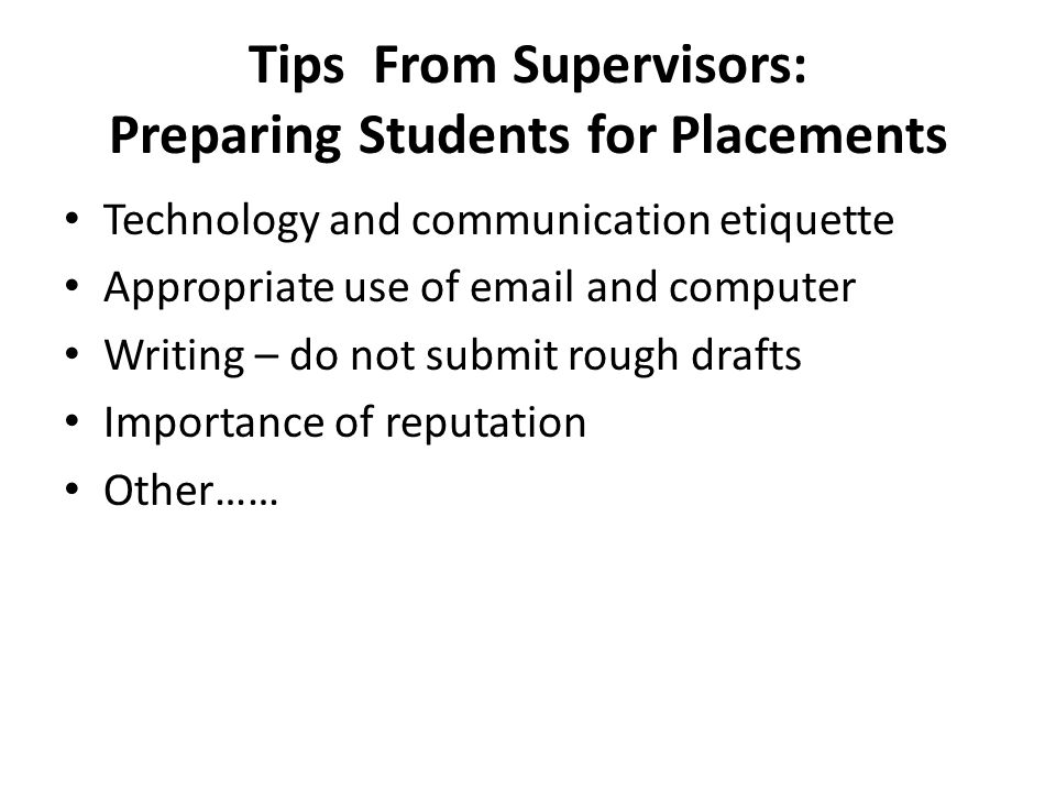 Tips From Supervisors: Preparing Students for Placements Technology and communication etiquette Appropriate use of email and computer Writing – do not