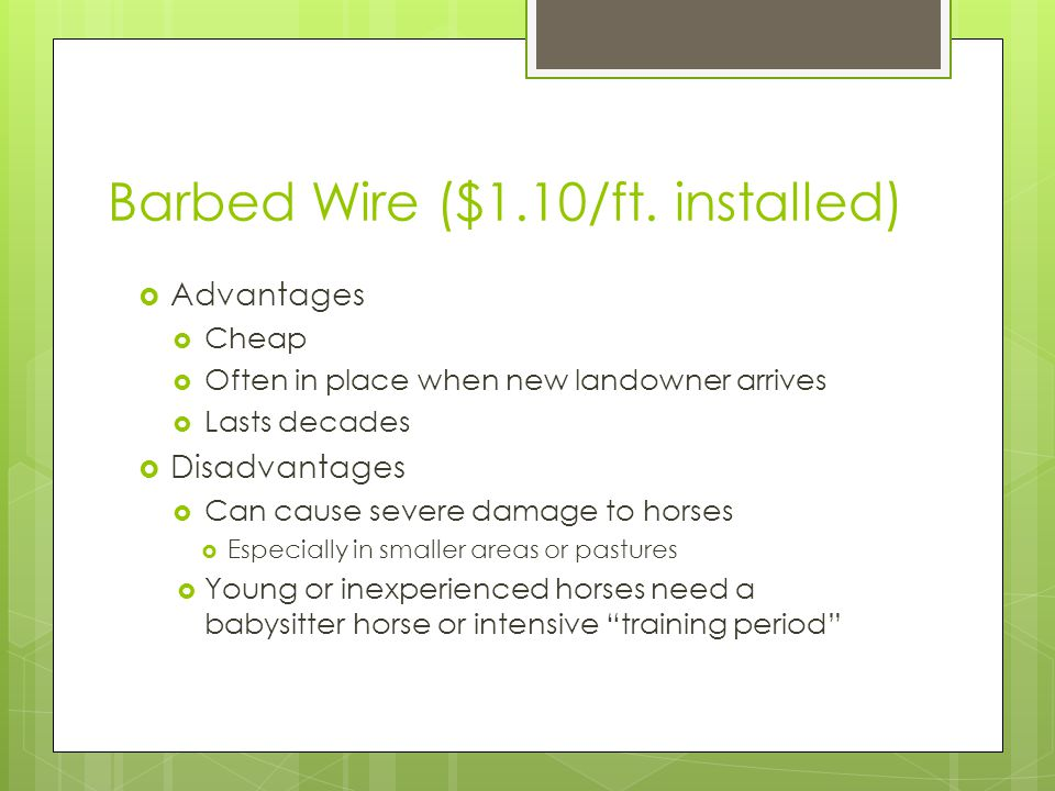 Barbed Wire ($1.10/ft. installed) Advantages Cheap Often in place when new landowner arrives Lasts decades Disadvantages Can cause severe damage to ho