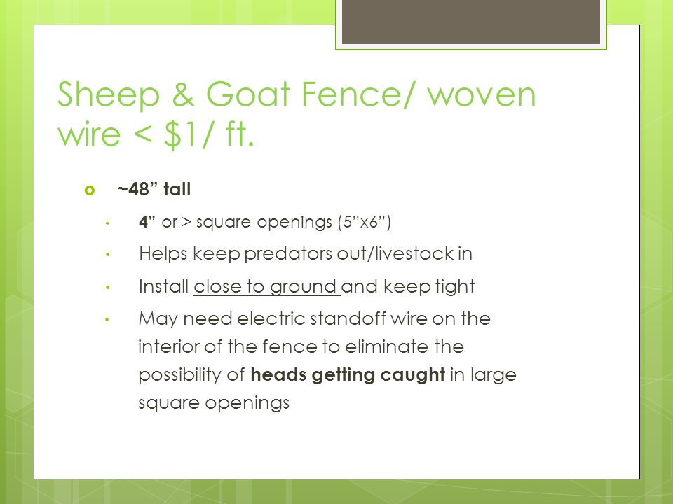 Sheep & Goat Fence/ woven wire < $1/ ft. ~48 tall 4 or > square openings (5x6) Helps keep predators out/livestock in Install close to ground and keep