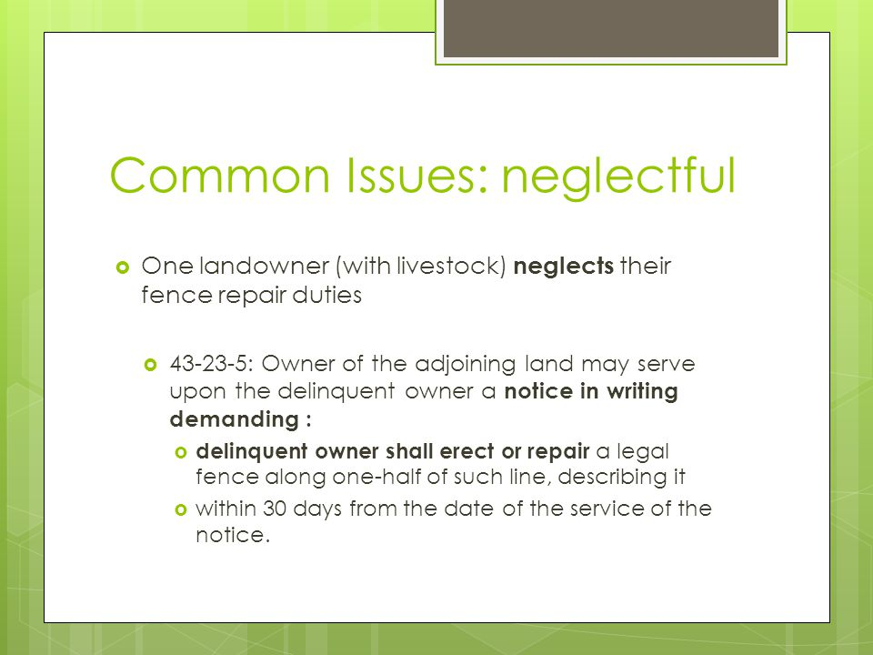 Common Issues: neglectful One landowner (with livestock) neglects their fence repair duties 43-23-5: Owner of the adjoining land may serve upon the de