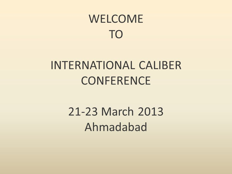 WELCOME TO INTERNATIONAL CALIBER CONFERENCE 21-23 March 2013 Ahmadabad