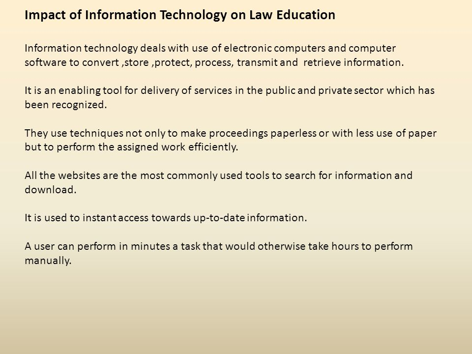 Impact of Information Technology on Law Education Information technology deals with use of electronic computers and computer software to convert,store,protect, process, transmit and retrieve information.
