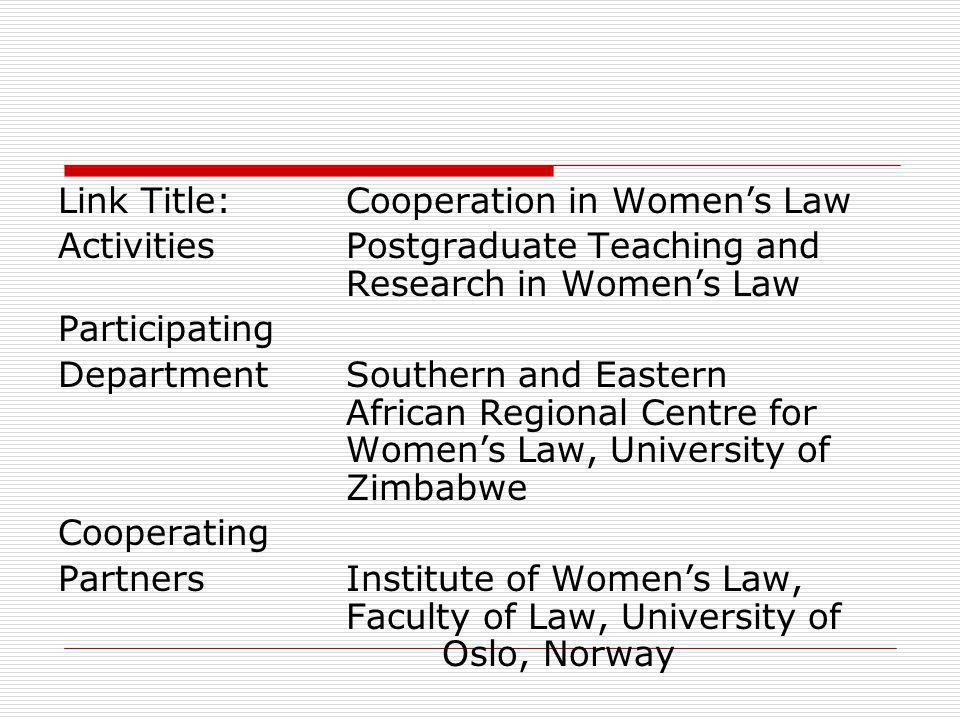 Link Title:Cooperation in Womens Law ActivitiesPostgraduate Teaching and Research in Womens Law Participating DepartmentSouthern and Eastern African Regional Centre for Womens Law, University of Zimbabwe Cooperating PartnersInstitute of Womens Law, Faculty of Law, University of Oslo, Norway