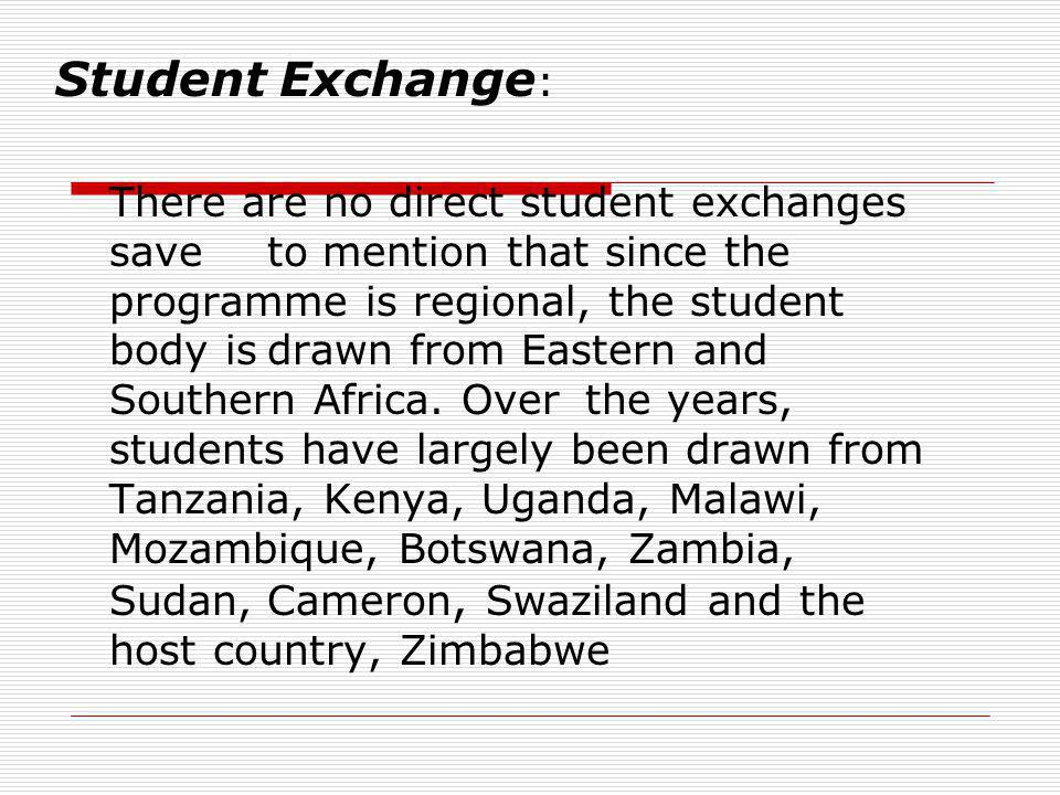 Student Exchange : There are no direct student exchanges save to mention that since the programme is regional, the student body isdrawn from Eastern and Southern Africa.