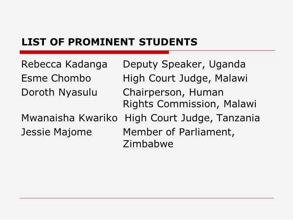 LIST OF PROMINENT STUDENTS Rebecca Kadanga Deputy Speaker, Uganda Esme Chombo High Court Judge, Malawi Doroth Nyasulu Chairperson, Human Rights Commission, Malawi Mwanaisha Kwariko High Court Judge, Tanzania Jessie Majome Member of Parliament, Zimbabwe