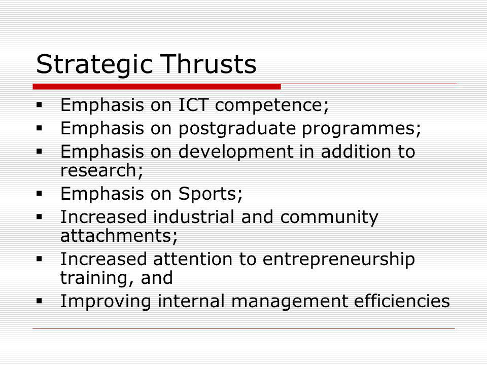 Strategic Thrusts Emphasis on ICT competence; Emphasis on postgraduate programmes; Emphasis on development in addition to research; Emphasis on Sports; Increased industrial and community attachments; Increased attention to entrepreneurship training, and Improving internal management efficiencies