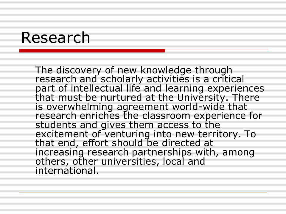 Research The discovery of new knowledge through research and scholarly activities is a critical part of intellectual life and learning experiences that must be nurtured at the University.