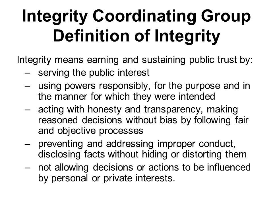 Integrity Coordinating Group Definition of Integrity Integrity means earning and sustaining public trust by: –serving the public interest –using powers responsibly, for the purpose and in the manner for which they were intended –acting with honesty and transparency, making reasoned decisions without bias by following fair and objective processes –preventing and addressing improper conduct, disclosing facts without hiding or distorting them –not allowing decisions or actions to be influenced by personal or private interests.