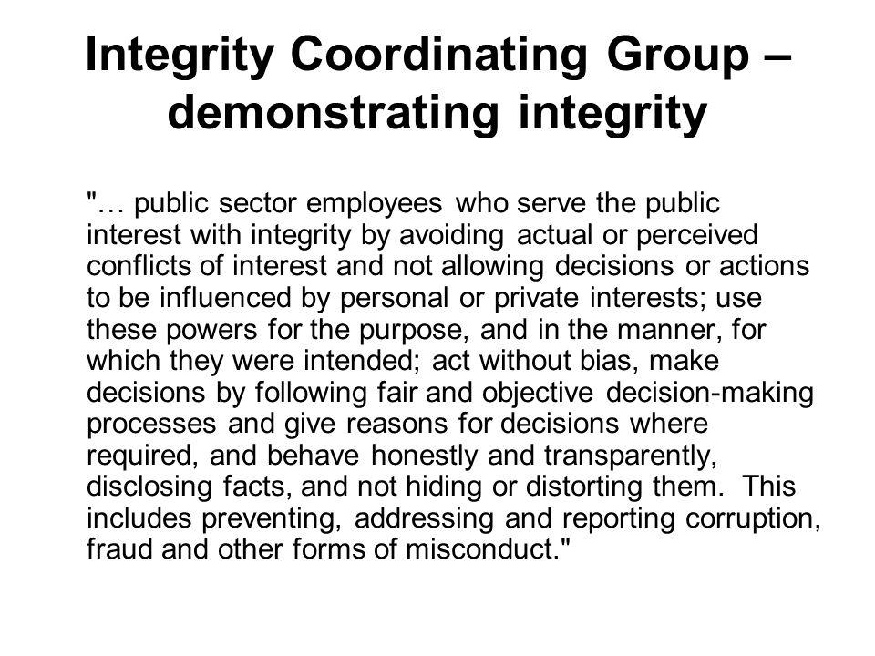 Integrity Coordinating Group – demonstrating integrity … public sector employees who serve the public interest with integrity by avoiding actual or perceived conflicts of interest and not allowing decisions or actions to be influenced by personal or private interests; use these powers for the purpose, and in the manner, for which they were intended; act without bias, make decisions by following fair and objective decision making processes and give reasons for decisions where required, and behave honestly and transparently, disclosing facts, and not hiding or distorting them.