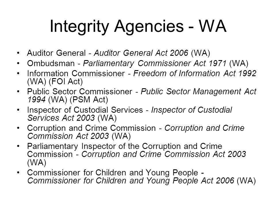 Integrity Agencies - WA Auditor General - Auditor General Act 2006 (WA) Ombudsman - Parliamentary Commissioner Act 1971 (WA) Information Commissioner - Freedom of Information Act 1992 (WA) (FOI Act) Public Sector Commissioner - Public Sector Management Act 1994 (WA) (PSM Act) Inspector of Custodial Services - Inspector of Custodial Services Act 2003 (WA) Corruption and Crime Commission - Corruption and Crime Commission Act 2003 (WA) Parliamentary Inspector of the Corruption and Crime Commission - Corruption and Crime Commission Act 2003 (WA) Commissioner for Children and Young People - Commissioner for Children and Young People Act 2006 (WA)