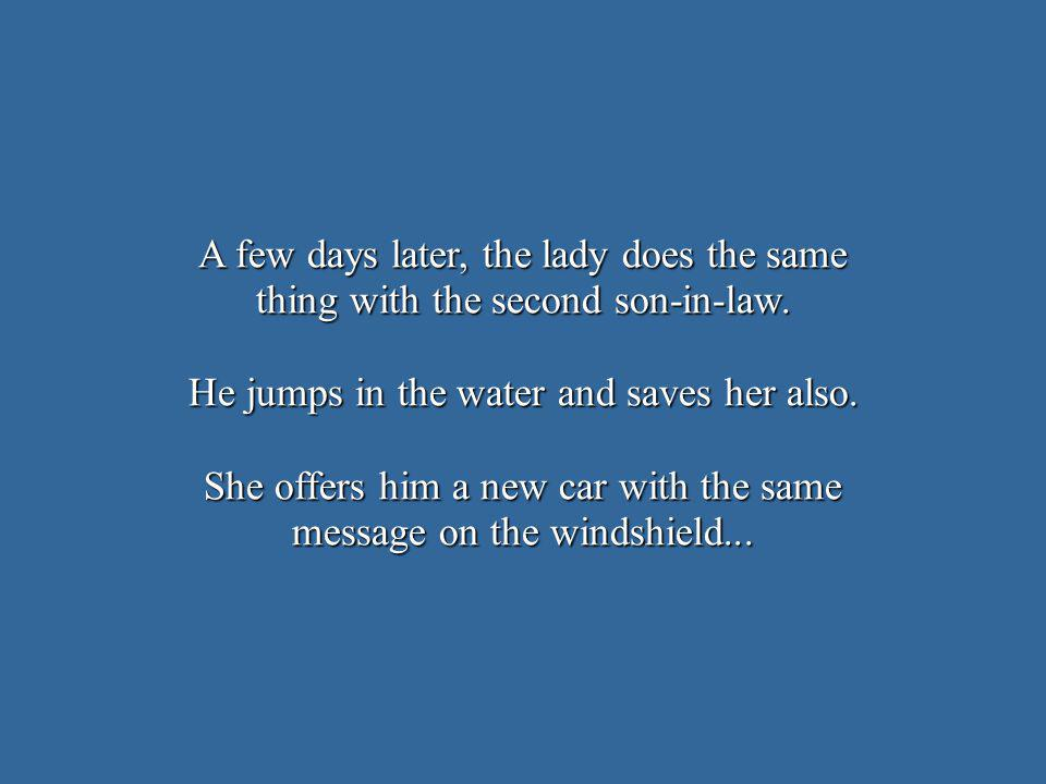A few days later, the lady does the same thing with the second son-in-law. He jumps in the water and saves her also. She offers him a new car with the