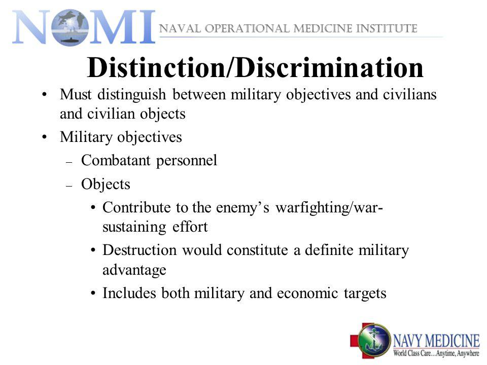 Distinction/Discrimination Must distinguish between military objectives and civilians and civilian objects Military objectives – Combatant personnel – Objects Contribute to the enemys warfighting/war- sustaining effort Destruction would constitute a definite military advantage Includes both military and economic targets