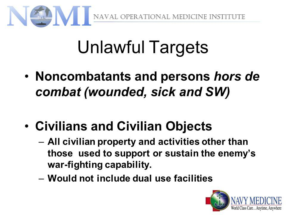 Unlawful Targets Noncombatants and persons hors de combat (wounded, sick and SW) Civilians and Civilian Objects –All civilian property and activities other than those used to support or sustain the enemys war-fighting capability.
