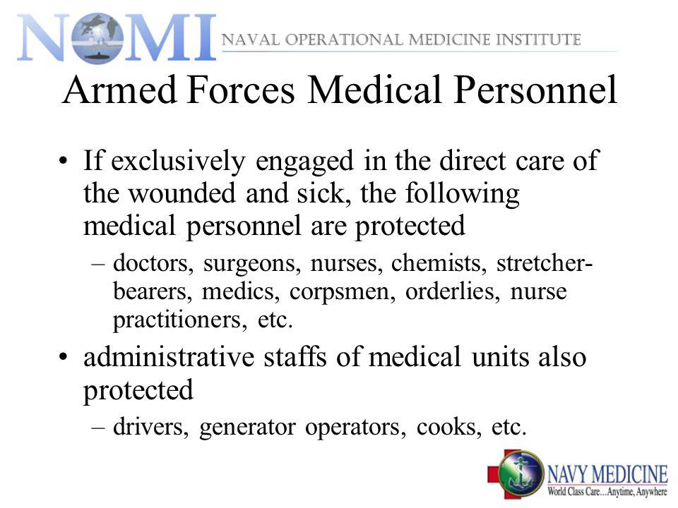Armed Forces Medical Personnel If exclusively engaged in the direct care of the wounded and sick, the following medical personnel are protected –doctors, surgeons, nurses, chemists, stretcher- bearers, medics, corpsmen, orderlies, nurse practitioners, etc.