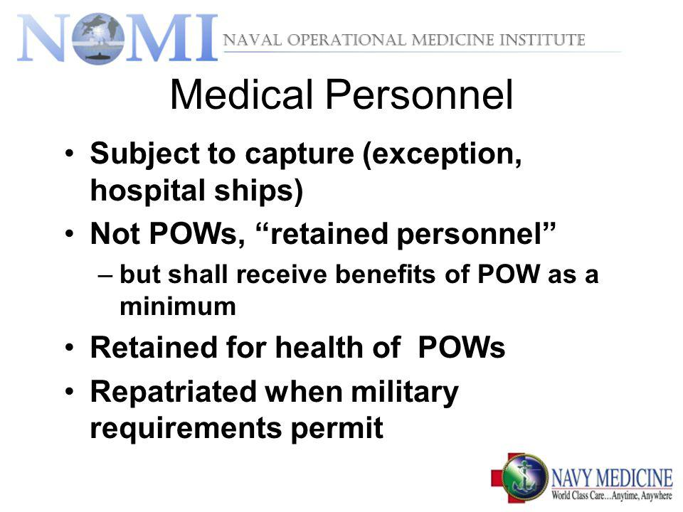 Medical Personnel Subject to capture (exception, hospital ships) Not POWs, retained personnel –but shall receive benefits of POW as a minimum Retained