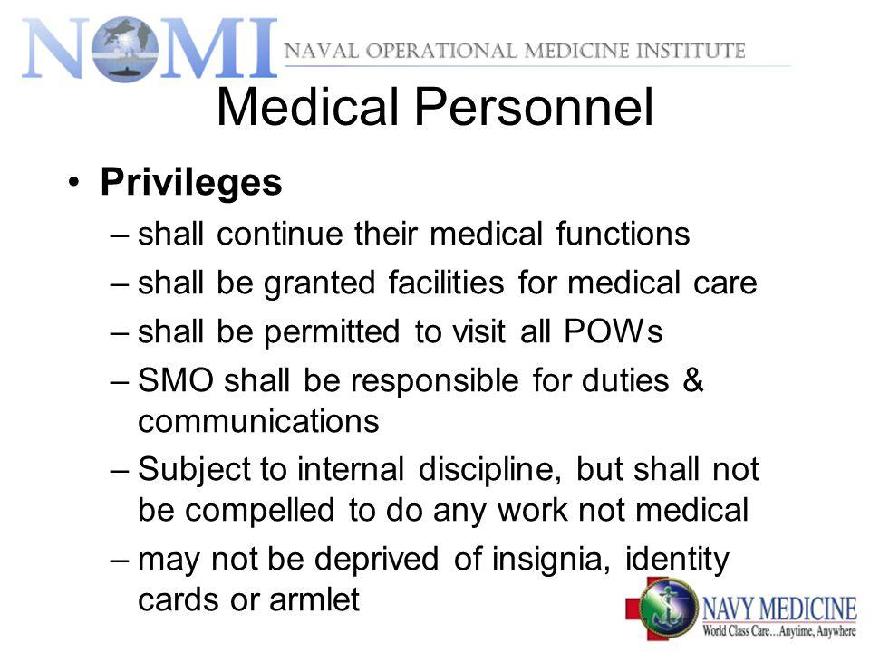 Medical Personnel Privileges –shall continue their medical functions –shall be granted facilities for medical care –shall be permitted to visit all POWs –SMO shall be responsible for duties & communications –Subject to internal discipline, but shall not be compelled to do any work not medical –may not be deprived of insignia, identity cards or armlet