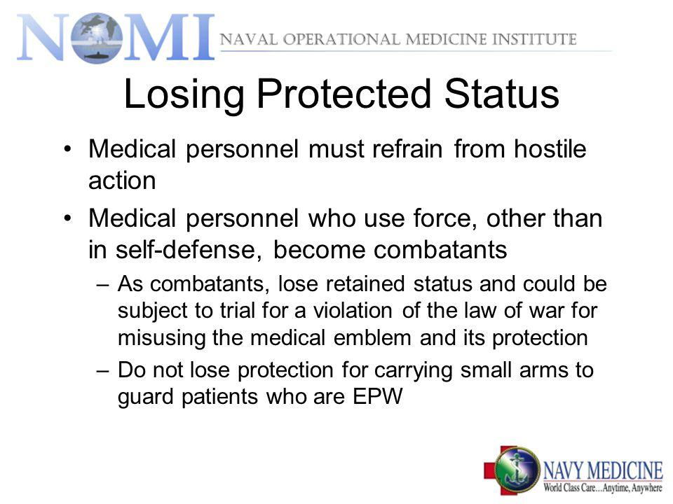 Losing Protected Status Medical personnel must refrain from hostile action Medical personnel who use force, other than in self-defense, become combatants –As combatants, lose retained status and could be subject to trial for a violation of the law of war for misusing the medical emblem and its protection –Do not lose protection for carrying small arms to guard patients who are EPW