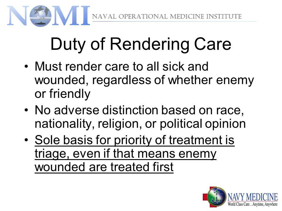 Duty of Rendering Care Must render care to all sick and wounded, regardless of whether enemy or friendly No adverse distinction based on race, nationa